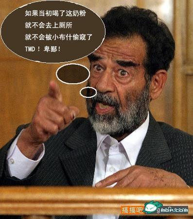 Sanlu Photoshop: Saddamn Hussein: 如果当初喝了这奶粉就不会去上厕所,就不会被小布什偷窥了,TMD!卑鄙!